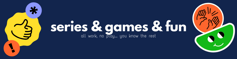 Dark blue banner with title Series & games & fun and subtitle All work, no play... you know the rest