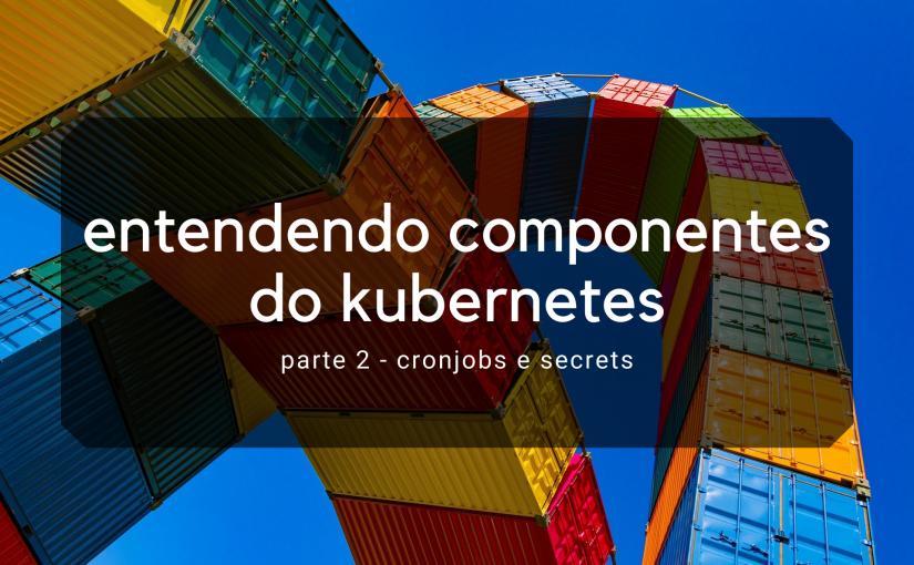 Componentes do Kubernetes – CronJobs e Secrets